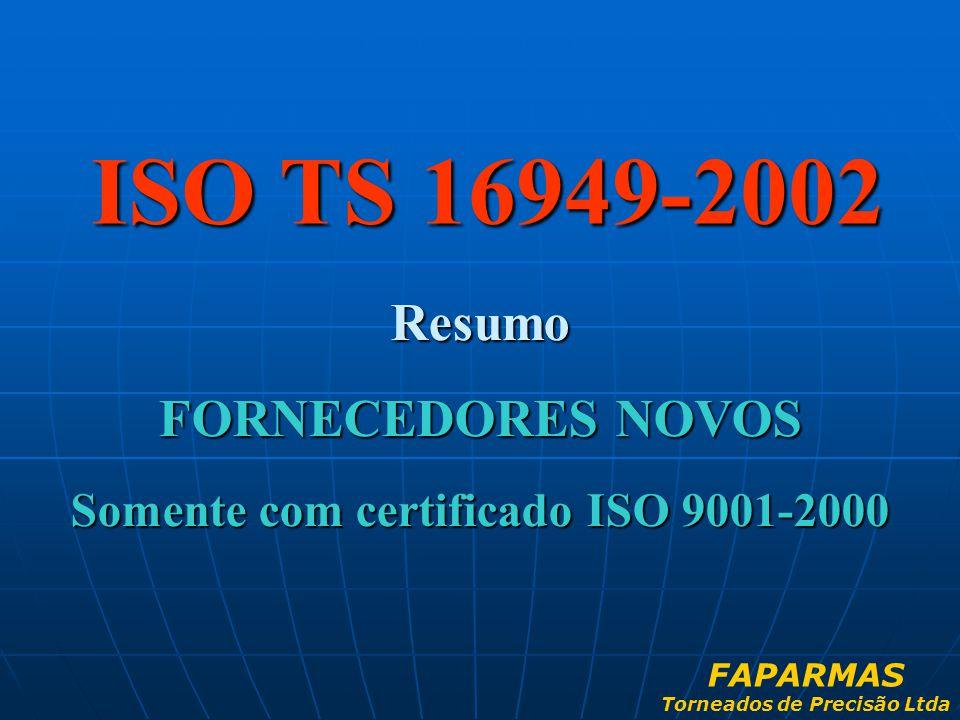 ISO TS 16949-2002 Resumo FORNECEDORES NOVOS Somente com certificado ISO 9001-2000 FAPARMAS Torneados de Precisão Ltda