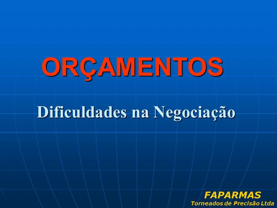 Dificuldades na Negociação ORÇAMENTOS FAPARMAS Torneados de Precisão Ltda
