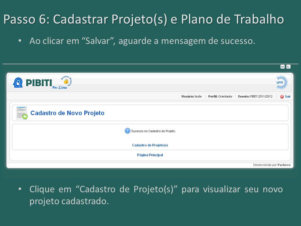 """Passo 6: Cadastrar Projeto(s) e Plano de Trabalho Ao clicar em """"Salvar"""", aguarde a mensagem de sucesso. Clique em """"Cadastro de Projeto(s)"""" para visual"""