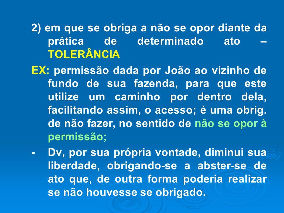 2) em que se obriga a não se opor diante da prática de determinado ato – TOLERÂNCIA EX: permissão dada por João ao vizinho de fundo de sua fazenda, pa