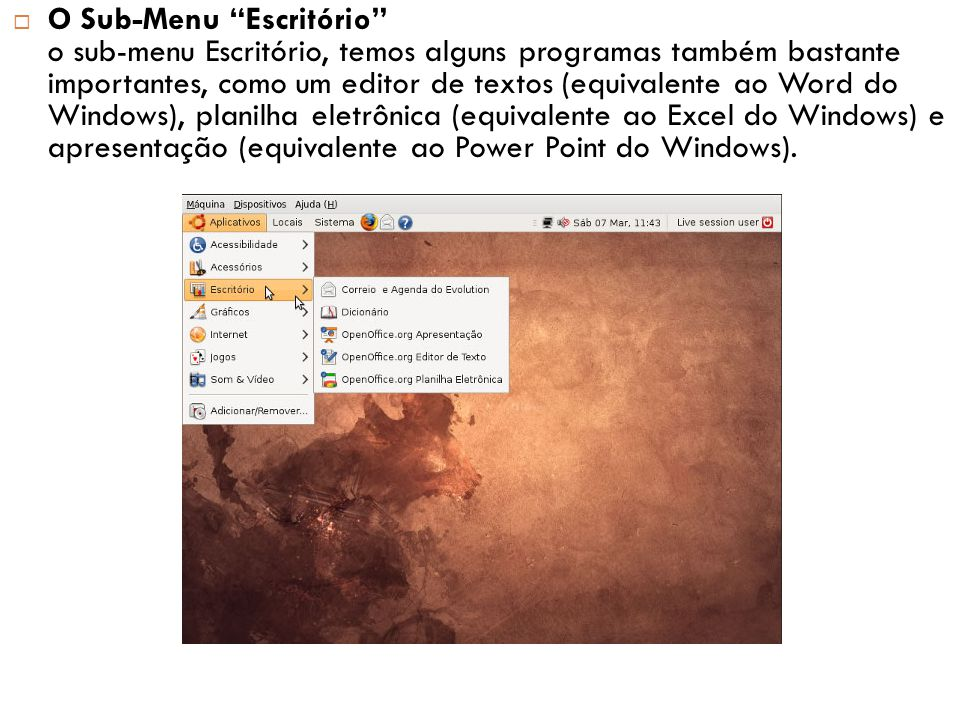  O Sub-Menu Escritório o sub-menu Escritório, temos alguns programas também bastante importantes, como um editor de textos (equivalente ao Word do Windows), planilha eletrônica (equivalente ao Excel do Windows) e apresentação (equivalente ao Power Point do Windows).