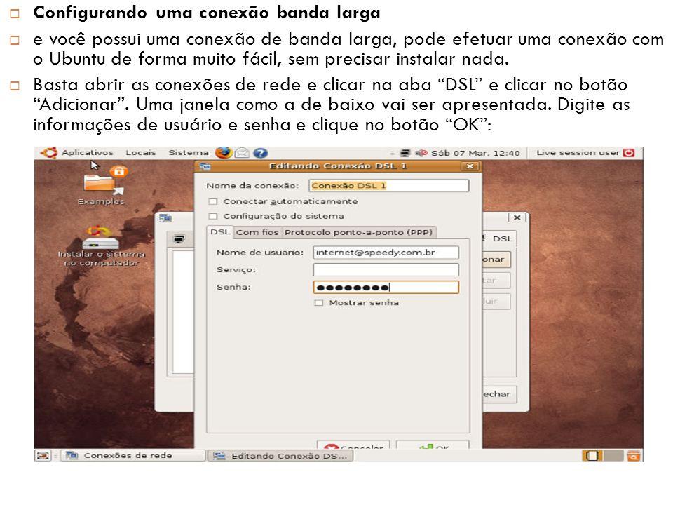  Configurando uma conexão banda larga  e você possui uma conexão de banda larga, pode efetuar uma conexão com o Ubuntu de forma muito fácil, sem precisar instalar nada.