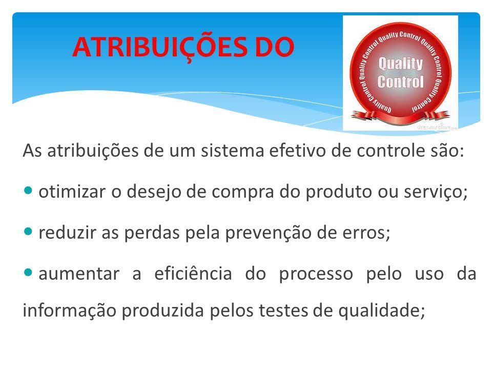 ATRIBUIÇÕES DO As atribuições de um sistema efetivo de controle são: otimizar o desejo de compra do produto ou serviço; reduzir as perdas pela prevenção de erros; aumentar a eficiência do processo pelo uso da informação produzida pelos testes de qualidade;