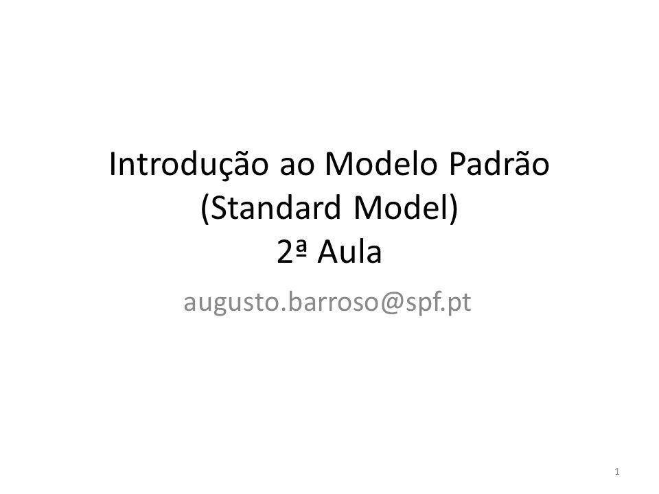 Introdução ao Modelo Padrão (Standard Model) 2ª Aula augusto.barroso@spf.pt 1