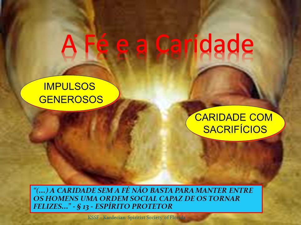 (...) A CARIDADE SEM A FÉ NÃO BASTA PARA MANTER ENTRE OS HOMENS UMA ORDEM SOCIAL CAPAZ DE OS TORNAR FELIZES... - § 13 - ESPÍRITO PROTETOR IMPULSOS GENEROSOS IMPULSOS GENEROSOS CARIDADE COM SACRIFÍCIOS CARIDADE COM SACRIFÍCIOS KSSF - Kardecian Spiritist Society of Florida