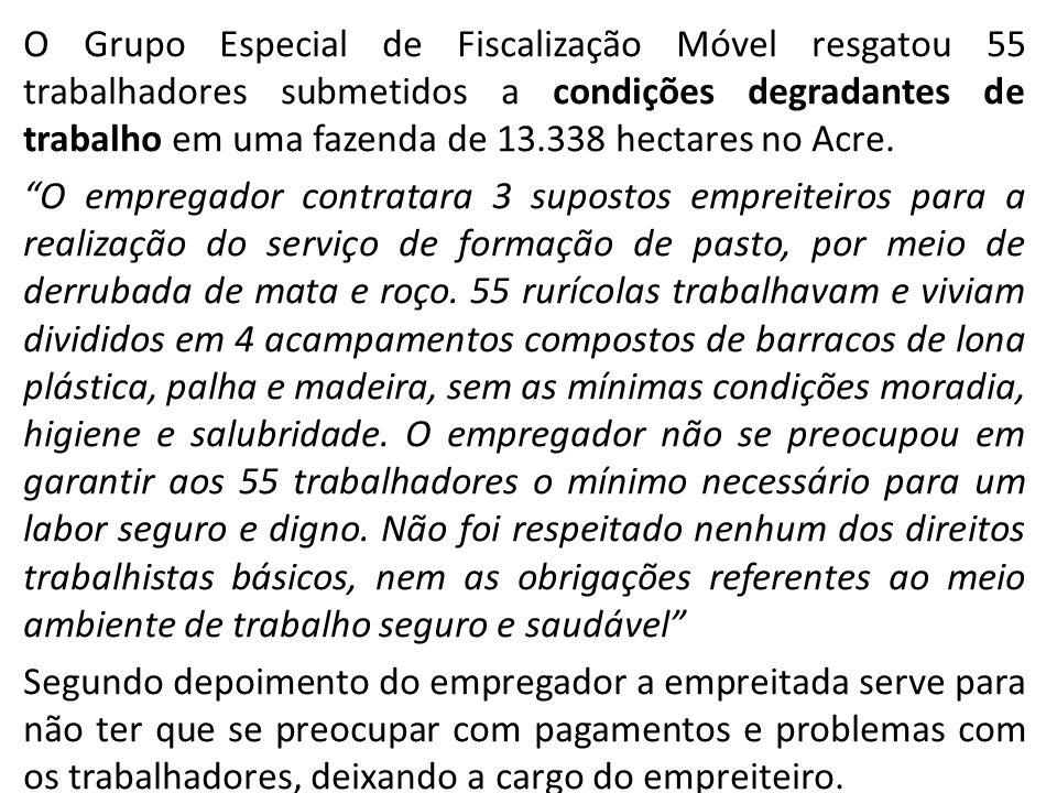 O Grupo Especial de Fiscalização Móvel resgatou 55 trabalhadores submetidos a condições degradantes de trabalho em uma fazenda de 13.338 hectares no A