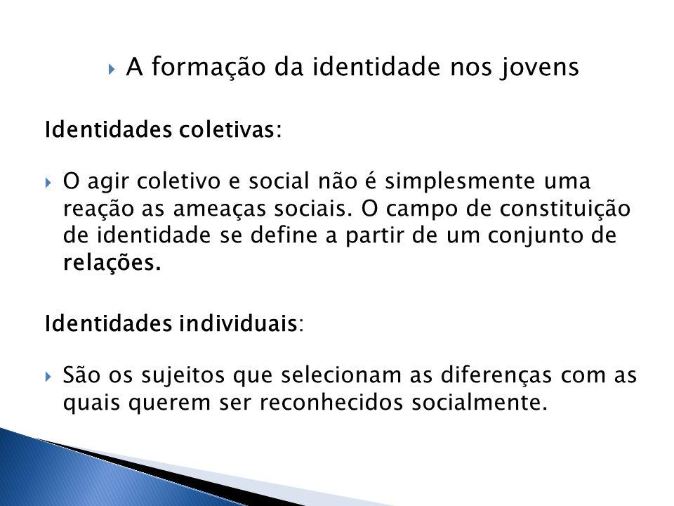  A formação da identidade nos jovens Identidades coletivas:  O agir coletivo e social não é simplesmente uma reação as ameaças sociais.