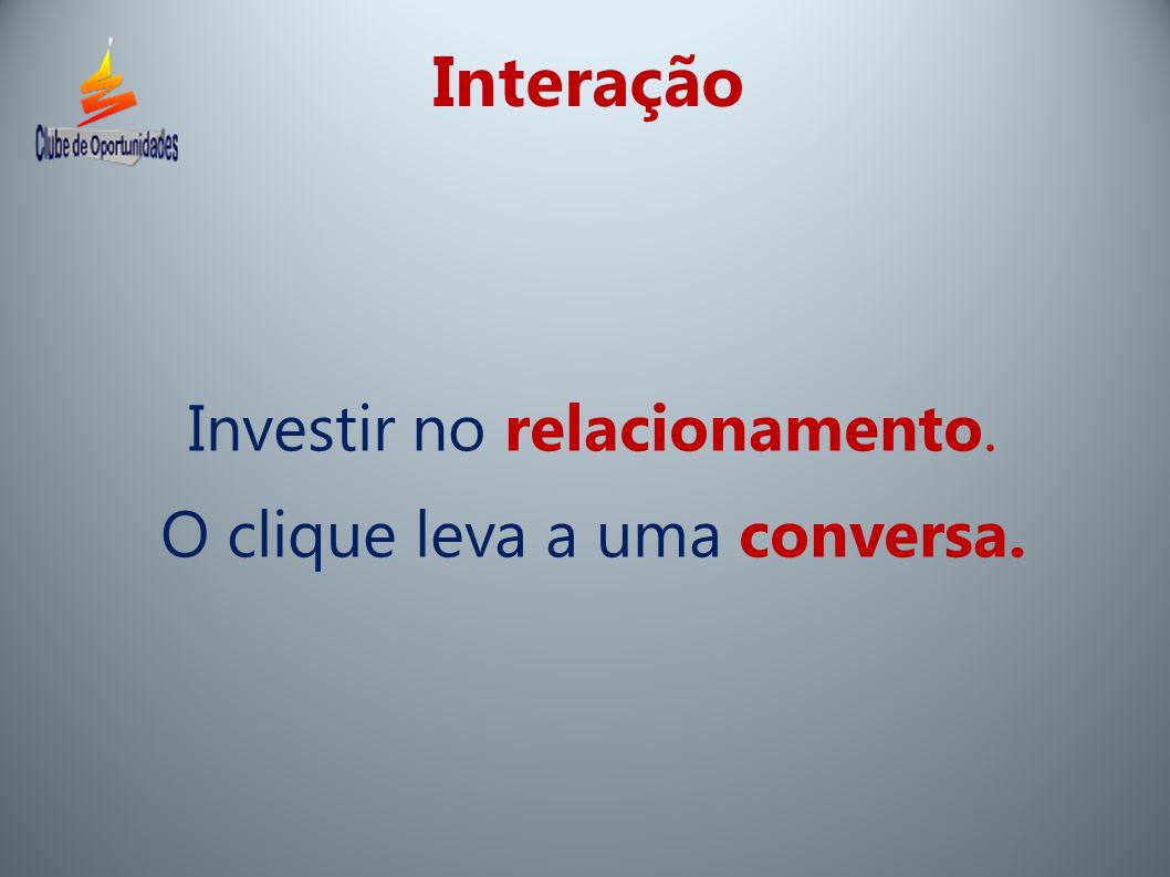 Interação Investir no relacionamento. O clique leva a uma conversa.