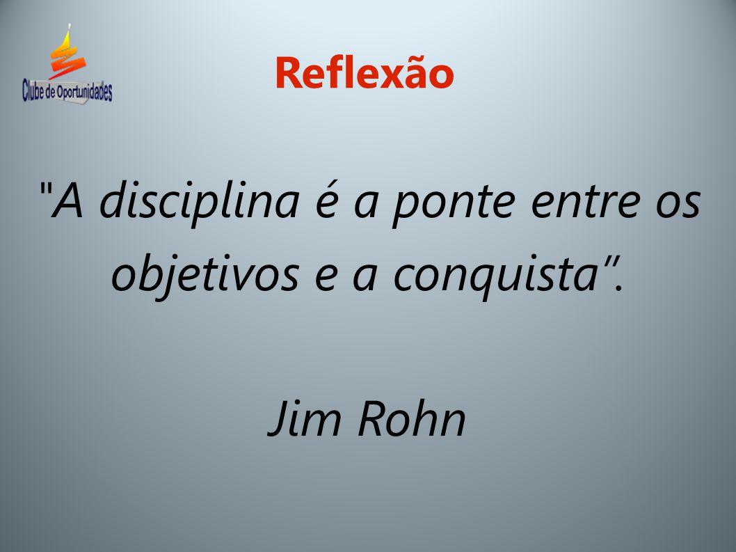 A disciplina é a ponte entre os objetivos e a conquista . Jim Rohn Reflexão