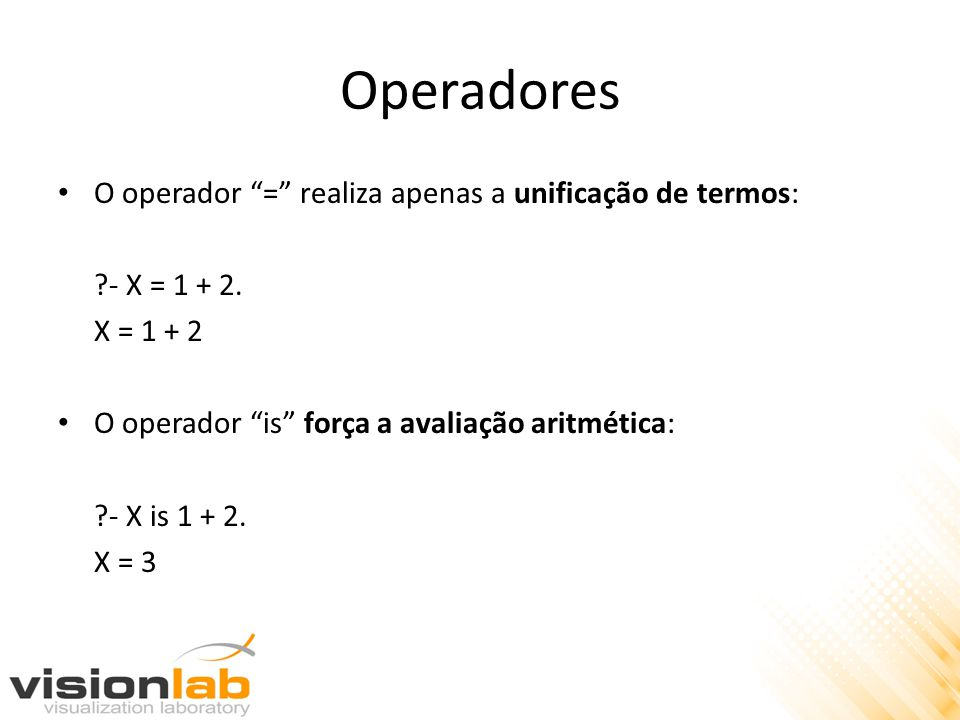 """Operadores O operador """"="""" realiza apenas a unificação de termos: ?- X = 1 + 2. X = 1 + 2 O operador """"is"""" força a avaliação aritmética: ?- X is 1 + 2."""