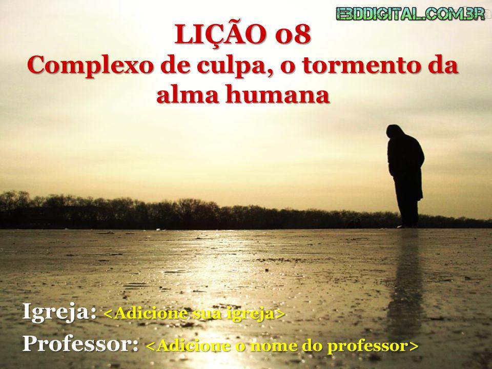 LIÇÃO 08 Complexo de culpa, o tormento da alma humana Igreja: Igreja: Professor: Professor: