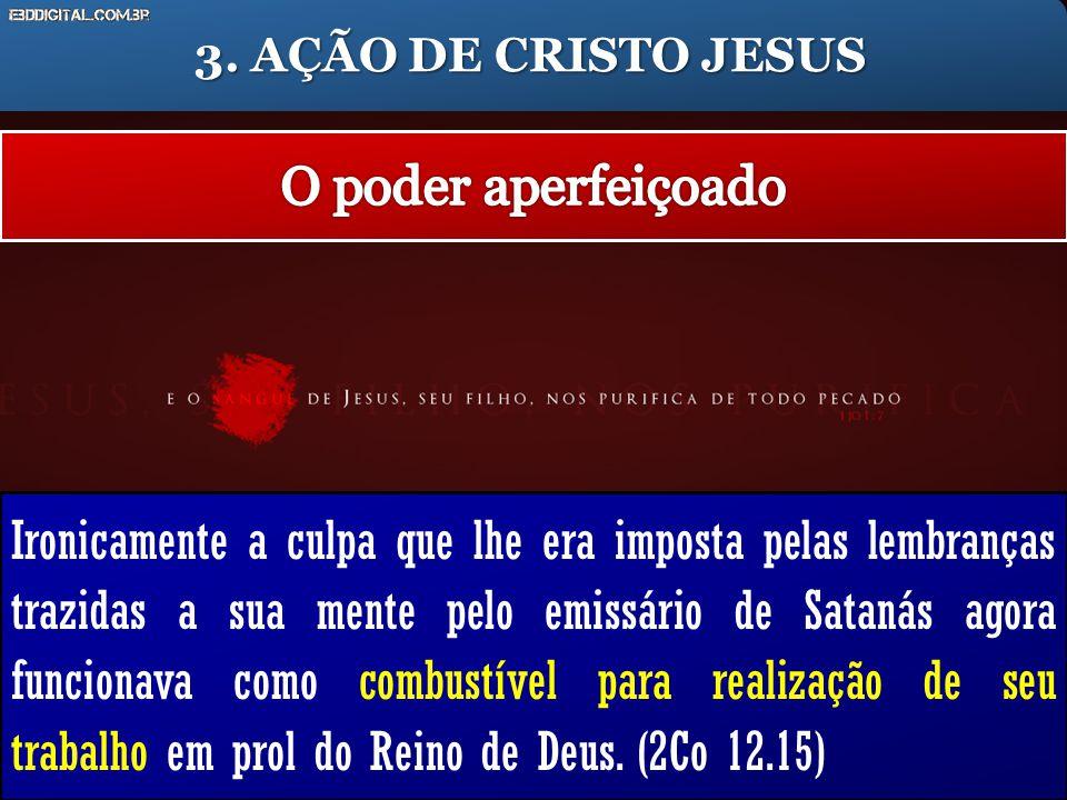 3. AÇÃO DE CRISTO JESUS Ironicamente a culpa que lhe era imposta pelas lembranças trazidas a sua mente pelo emissário de Satanás agora funcionava como