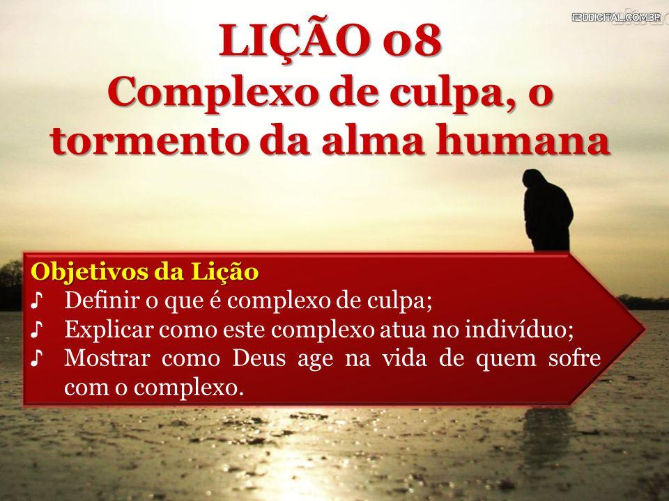 Objetivos da Lição ♪ Definir o que é complexo de culpa; ♪ Explicar como este complexo atua no indivíduo; ♪ Mostrar como Deus age na vida de quem sofre com o complexo.