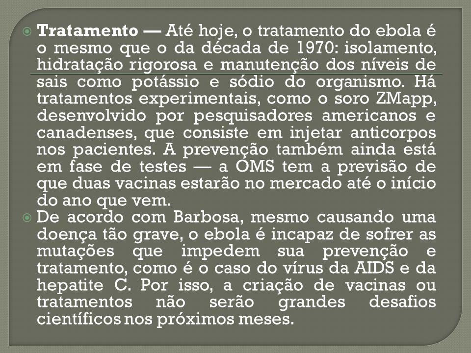  Tratamento — Até hoje, o tratamento do ebola é o mesmo que o da década de 1970: isolamento, hidratação rigorosa e manutenção dos níveis de sais como
