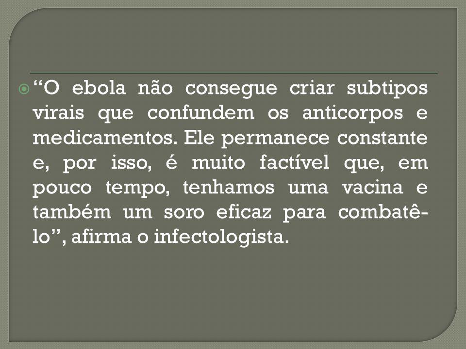 """ """"O ebola não consegue criar subtipos virais que confundem os anticorpos e medicamentos. Ele permanece constante e, por isso, é muito factível que, e"""