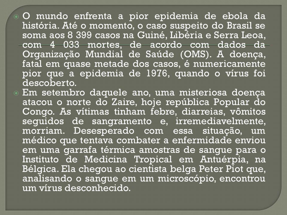  O mundo enfrenta a pior epidemia de ebola da história. Até o momento, o caso suspeito do Brasil se soma aos 8 399 casos na Guiné, Libéria e Serra Le