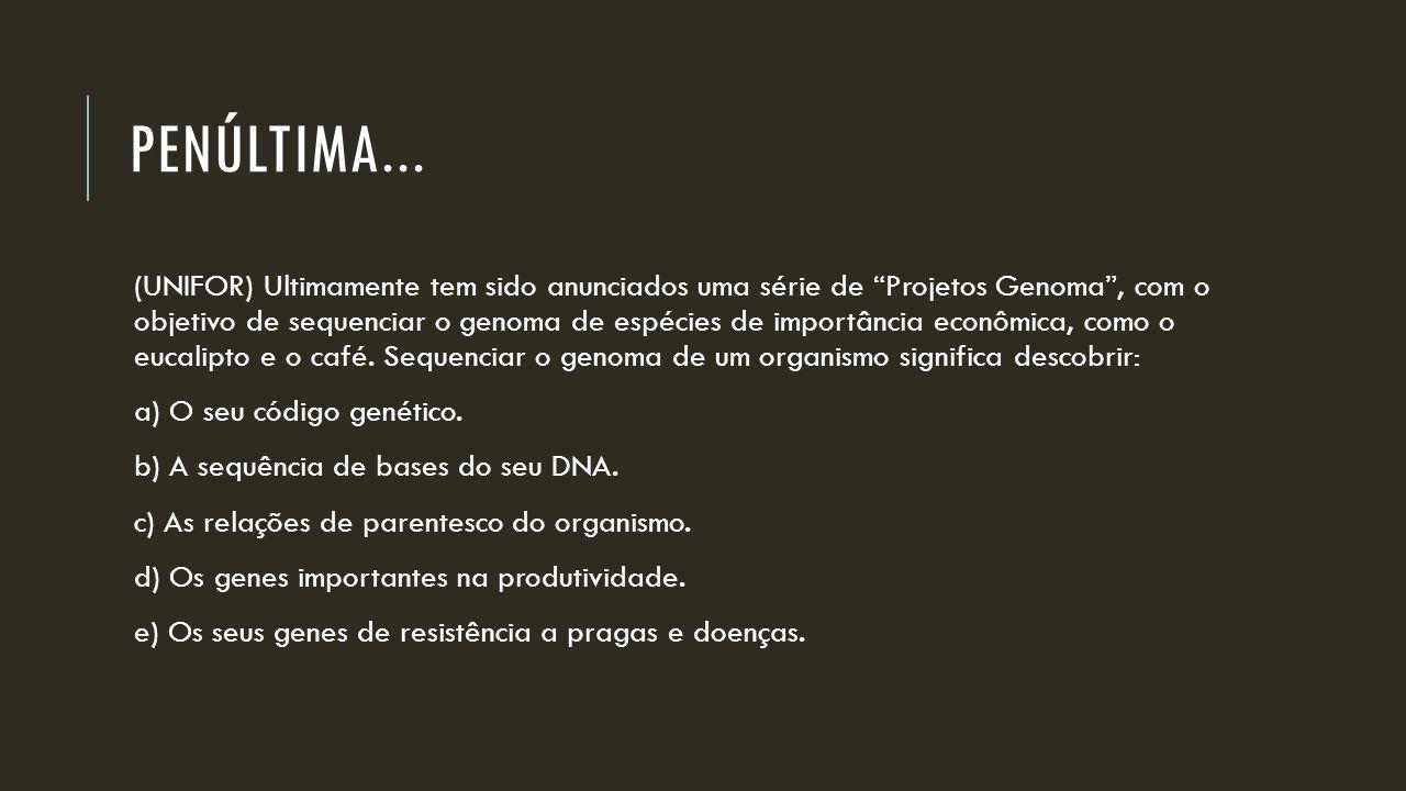 """PENÚLTIMA... (UNIFOR) Ultimamente tem sido anunciados uma série de """"Projetos Genoma"""", com o objetivo de sequenciar o genoma de espécies de importância"""