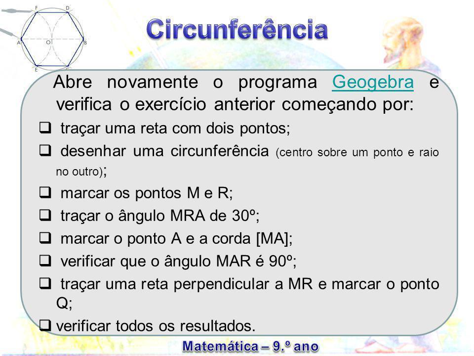 Abre novamente o programa Geogebra e verifica o exercício anterior começando por:Geogebra  traçar uma reta com dois pontos;  desenhar uma circunferência (centro sobre um ponto e raio no outro) ;  marcar os pontos M e R;  traçar o ângulo MRA de 30º;  marcar o ponto A e a corda [MA];  verificar que o ângulo MAR é 90º;  traçar uma reta perpendicular a MR e marcar o ponto Q;  verificar todos os resultados.