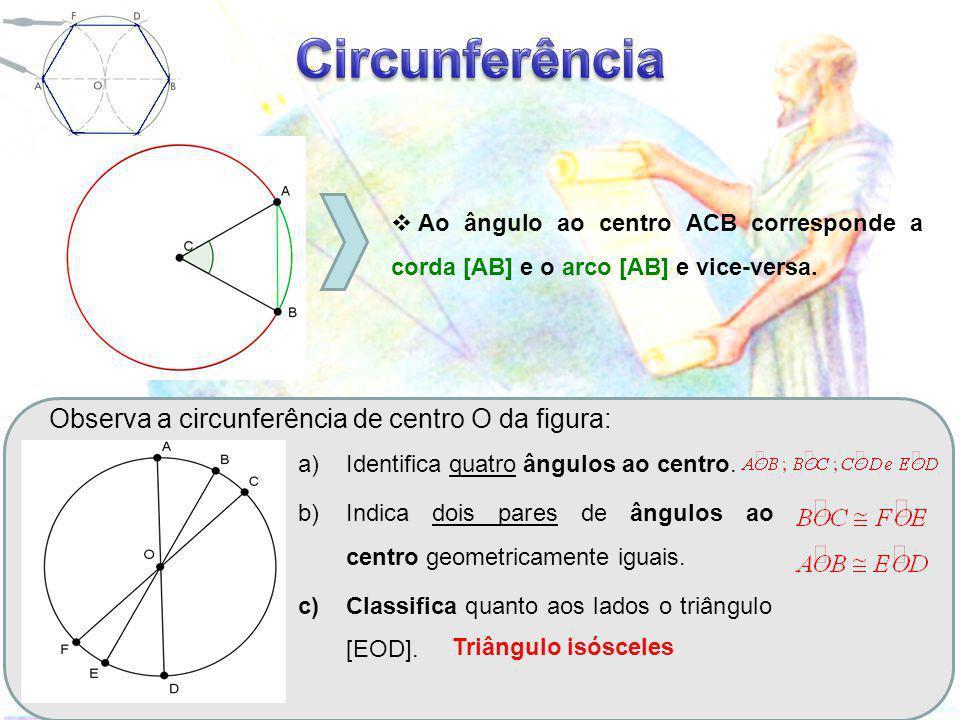  A Ao ângulo ao centro ACB corresponde a corda [AB] e o arco [AB] e vice-versa. Observa a circunferência de centro O da figura: a)Identifica quatro