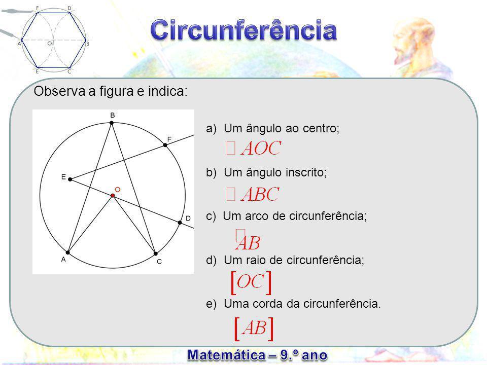 Observa a figura e indica: a) Um ângulo ao centro; b) Um ângulo inscrito; c) Um arco de circunferência; d) Um raio de circunferência; e) Uma corda da circunferência.