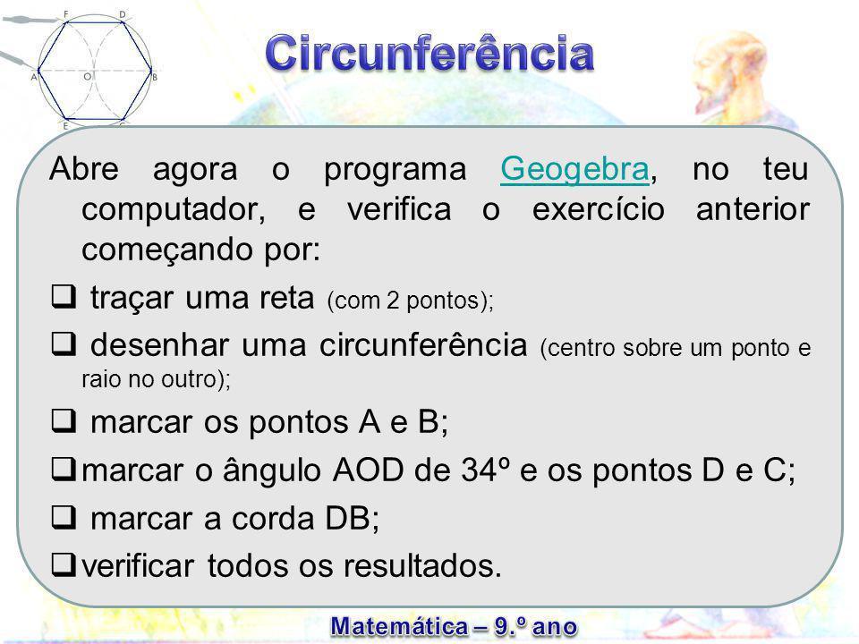 Abre agora o programa Geogebra, no teu computador, e verifica o exercício anterior começando por:Geogebra  traçar uma reta (com 2 pontos);  desenhar uma circunferência (centro sobre um ponto e raio no outro);  marcar os pontos A e B;  marcar o ângulo AOD de 34º e os pontos D e C;  marcar a corda DB;  verificar todos os resultados.