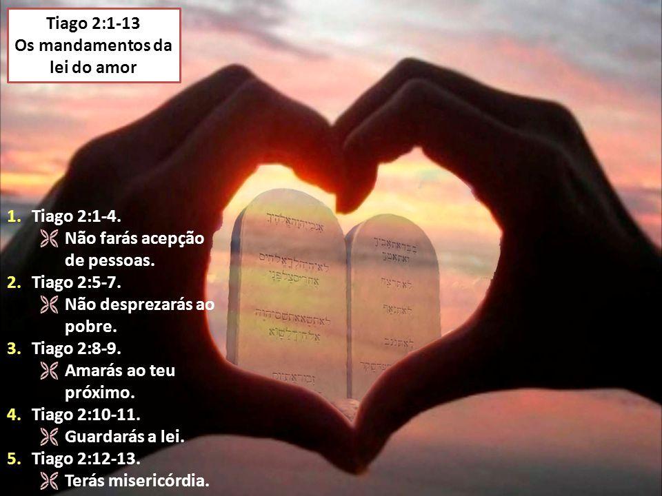 Tiago 2:1-13 Os mandamentos da lei do amor 1.Tiago 2:1-4.  Não farás acepção de pessoas. 2.Tiago 2:5-7.  Não desprezarás ao pobre. 3.Tiago 2:8-9. 