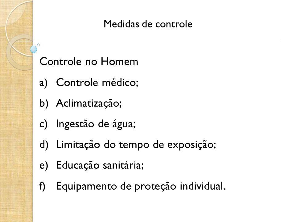 Medidas de controle Controle no Homem a)Controle médico; b)Aclimatização; c)Ingestão de água; d)Limitação do tempo de exposição; e)Educação sanitária; f)Equipamento de proteção individual.