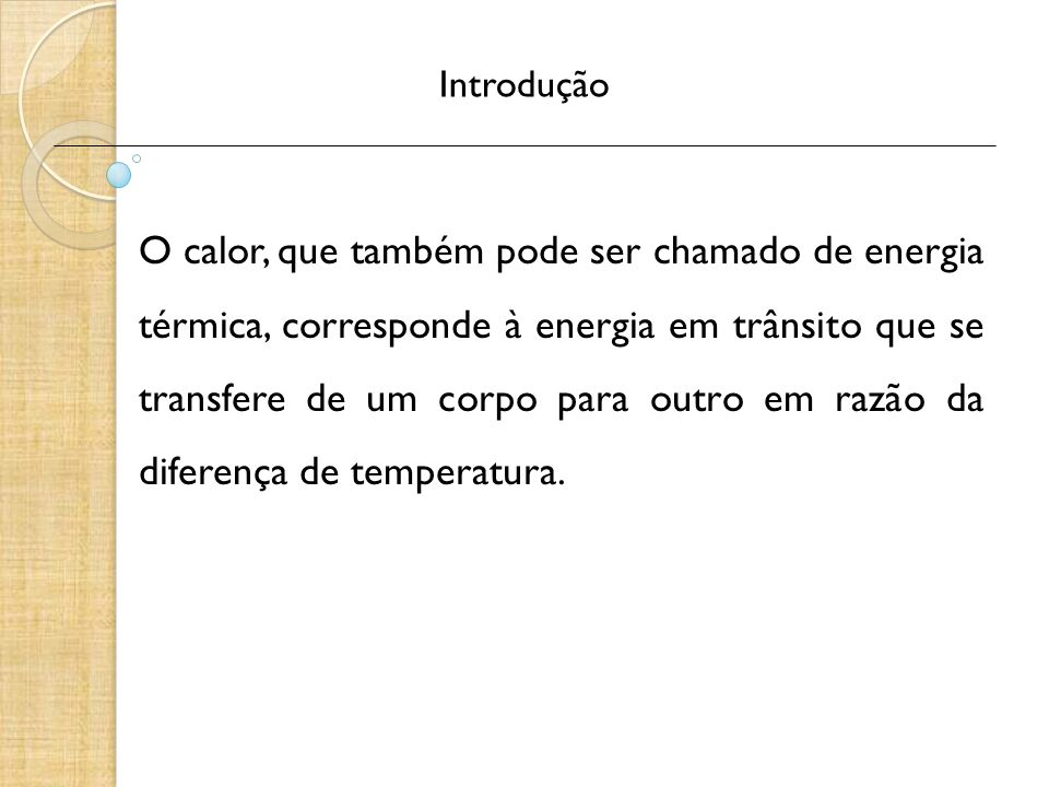 Introdução O calor, que também pode ser chamado de energia térmica, corresponde à energia em trânsito que se transfere de um corpo para outro em razão da diferença de temperatura.