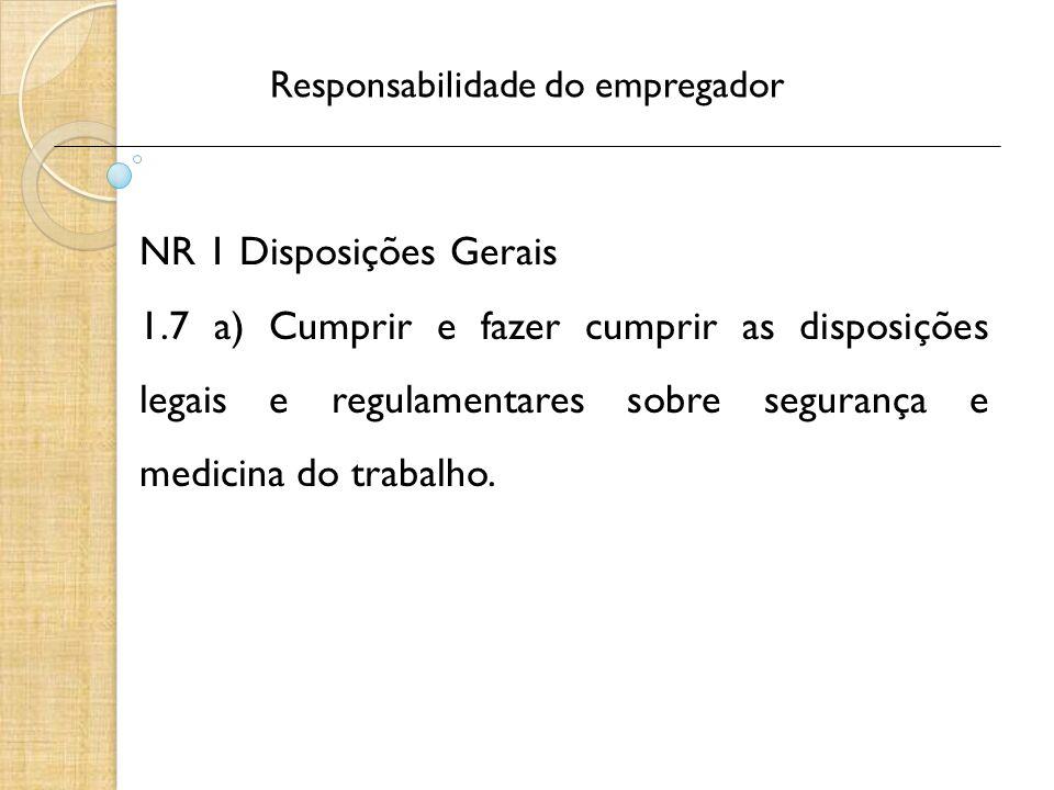 Responsabilidade do empregador NR 1 Disposições Gerais 1.7 a) Cumprir e fazer cumprir as disposições legais e regulamentares sobre segurança e medicina do trabalho.