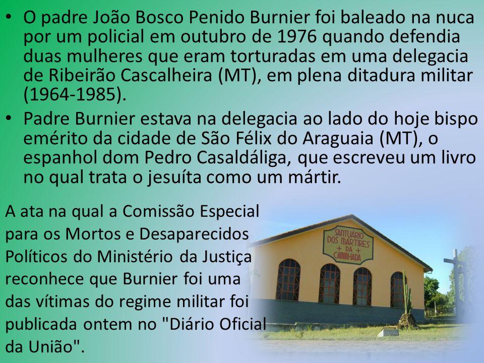 O padre João Bosco Penido Burnier foi baleado na nuca por um policial em outubro de 1976 quando defendia duas mulheres que eram torturadas em uma dele