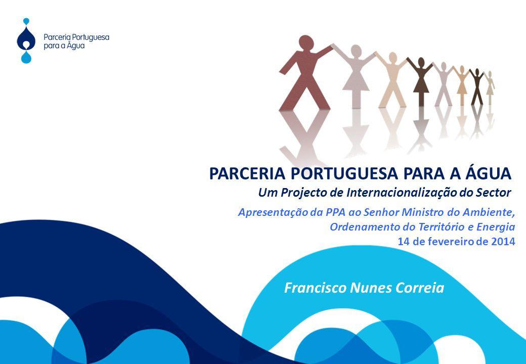 Apresentação da PPA ao Senhor Ministro do Ambiente, Ordenamento do Território e Energia 14 de fevereiro de 2014 Francisco Nunes Correia PARCERIA PORTUGUESA PARA A ÁGUA Um Projecto de Internacionalização do Sector