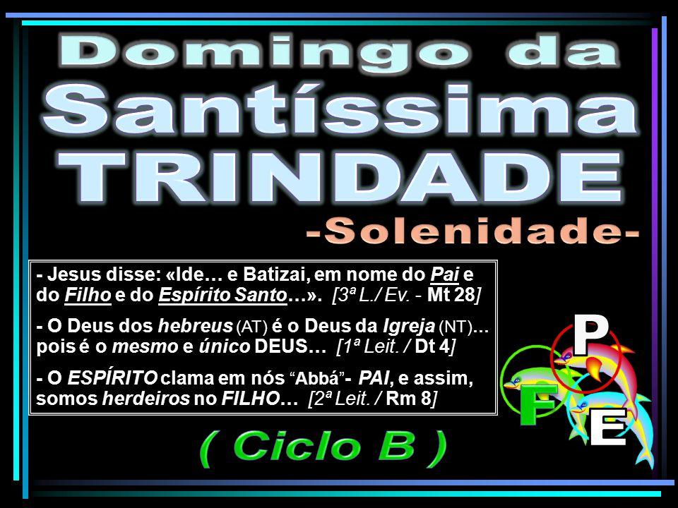 - Jesus disse: «Ide… e Batizai, em nome do Pai e do Filho e do Espírito Santo…». [3ª L./ Ev. - Mt 28] - O Deus dos hebreus (AT) é o Deus da Igreja (NT