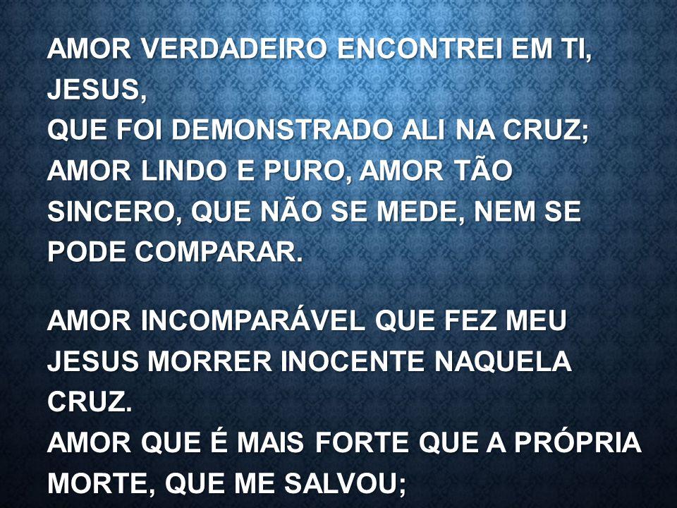 AMOR VERDADEIRO ENCONTREI EM TI, JESUS, QUE FOI DEMONSTRADO ALI NA CRUZ; AMOR LINDO E PURO, AMOR TÃO SINCERO, QUE NÃO SE MEDE, NEM SE PODE COMPARAR. A