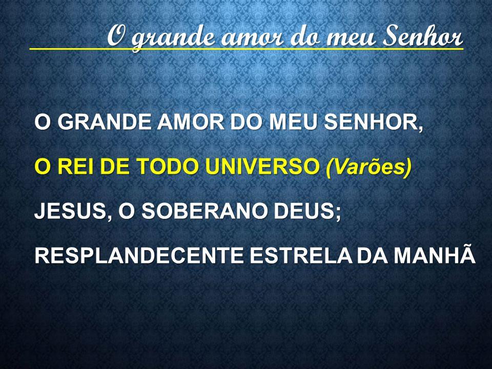 O GRANDE AMOR DO MEU SENHOR, O REI DE TODO UNIVERSO (Varões) JESUS, O SOBERANO DEUS; RESPLANDECENTE ESTRELA DA MANHÃ O grande amor do meu Senhor