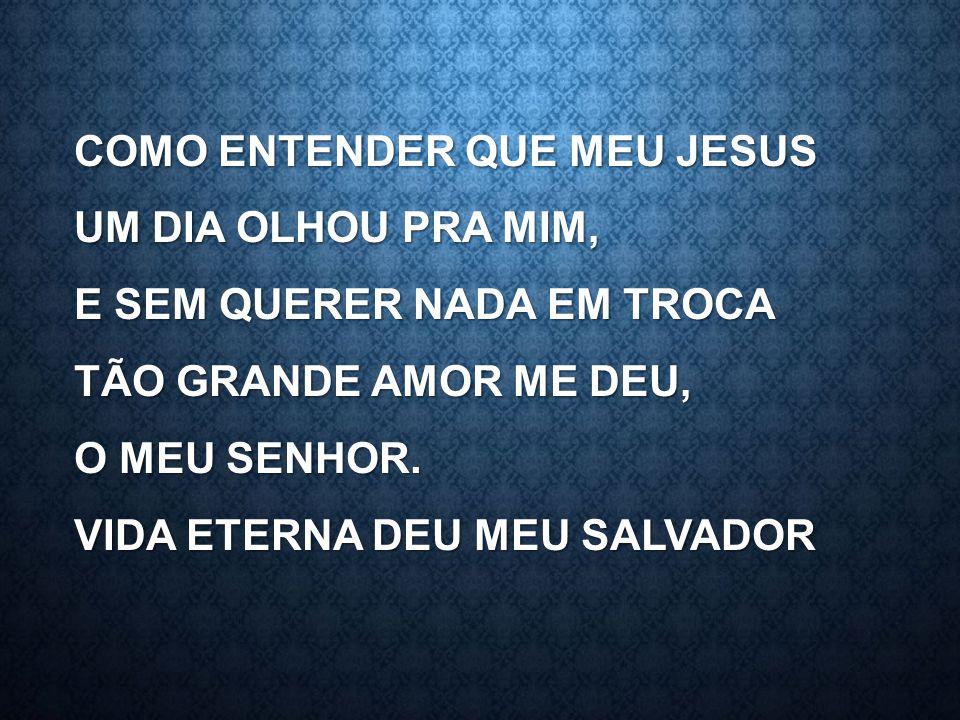 COMO ENTENDER QUE MEU JESUS UM DIA OLHOU PRA MIM, E SEM QUERER NADA EM TROCA TÃO GRANDE AMOR ME DEU, O MEU SENHOR. VIDA ETERNA DEU MEU SALVADOR