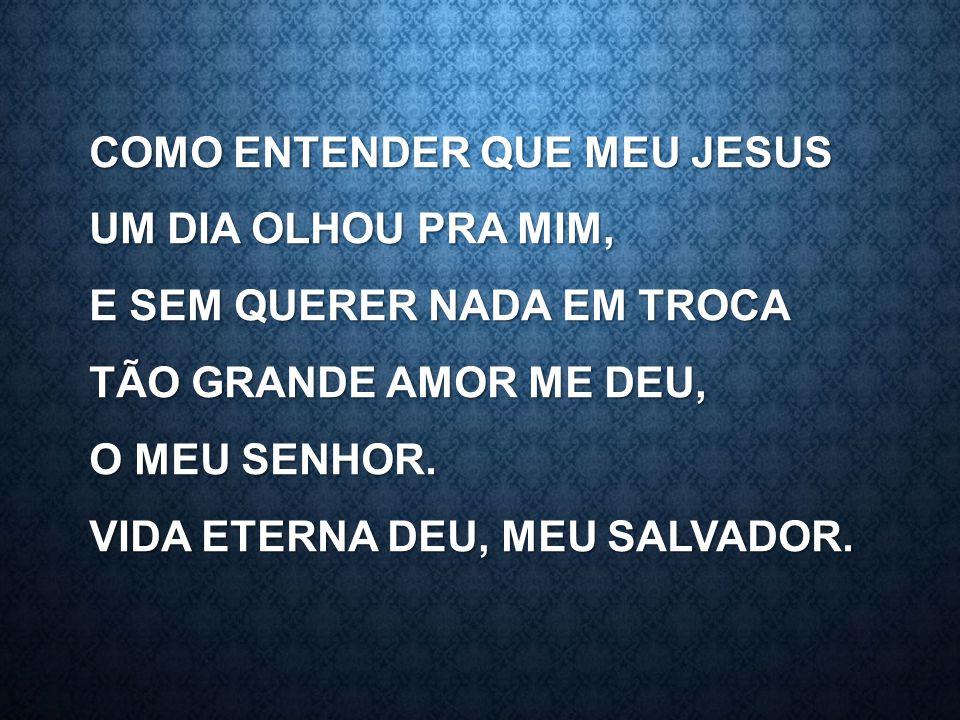 COMO ENTENDER QUE MEU JESUS UM DIA OLHOU PRA MIM, E SEM QUERER NADA EM TROCA TÃO GRANDE AMOR ME DEU, O MEU SENHOR. VIDA ETERNA DEU, MEU SALVADOR.