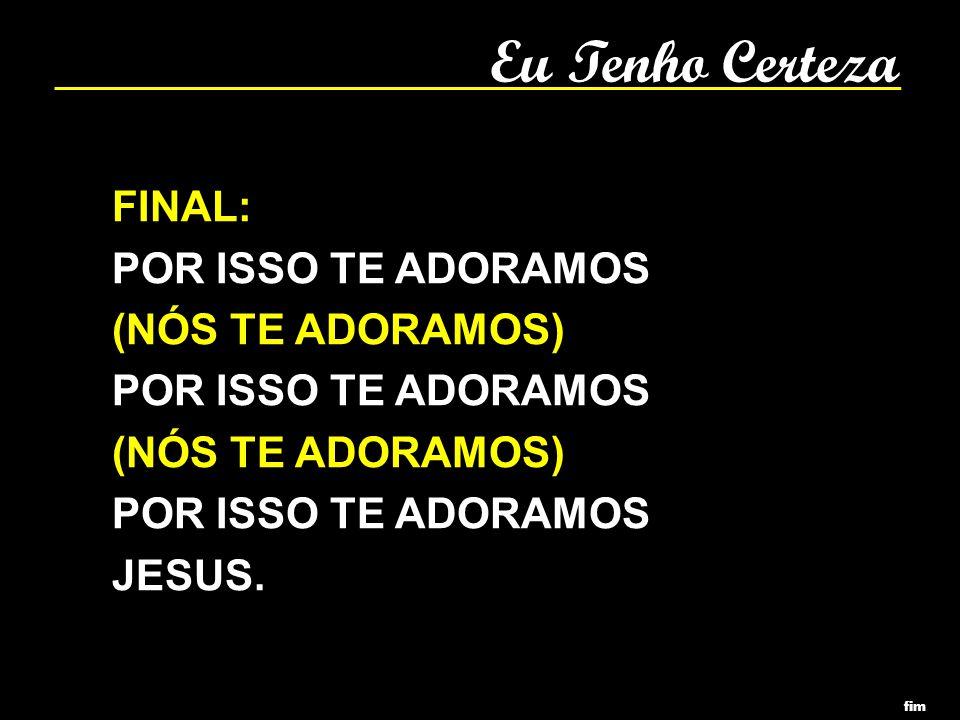 Eu Tenho Certeza FINAL: POR ISSO TE ADORAMOS (NÓS TE ADORAMOS) POR ISSO TE ADORAMOS (NÓS TE ADORAMOS) POR ISSO TE ADORAMOS JESUS. fim