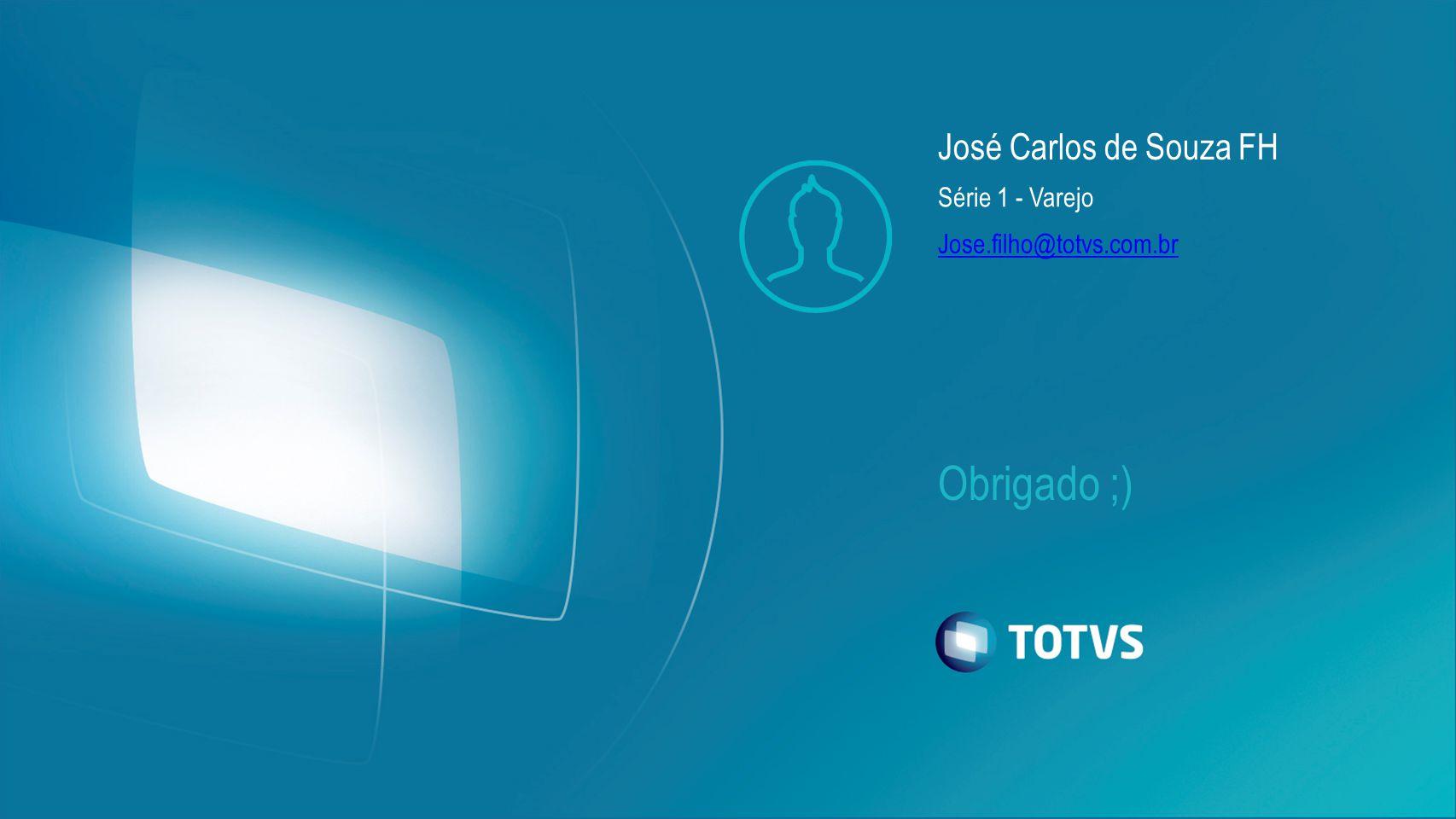 Obrigado ;) José Carlos de Souza FH Série 1 - Varejo Jose.filho@totvs.com.br