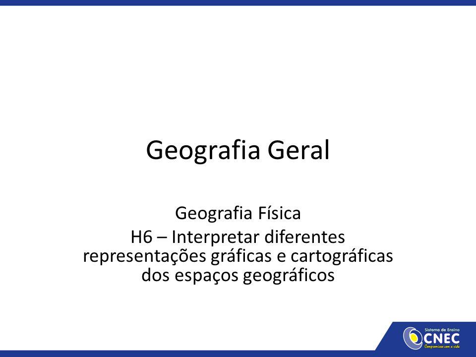 Geografia Geral Geografia Física H6 – Interpretar diferentes representações gráficas e cartográficas dos espaços geográficos