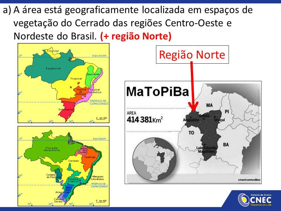 a)A área está geograficamente localizada em espaços de vegetação do Cerrado das regiões Centro-Oeste e Nordeste do Brasil. (+ região Norte) Região Nor