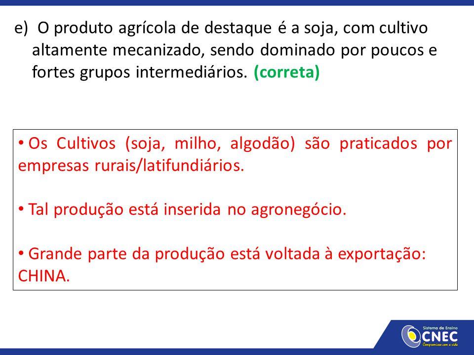 e) O produto agrícola de destaque é a soja, com cultivo altamente mecanizado, sendo dominado por poucos e fortes grupos intermediários. (correta) Os C