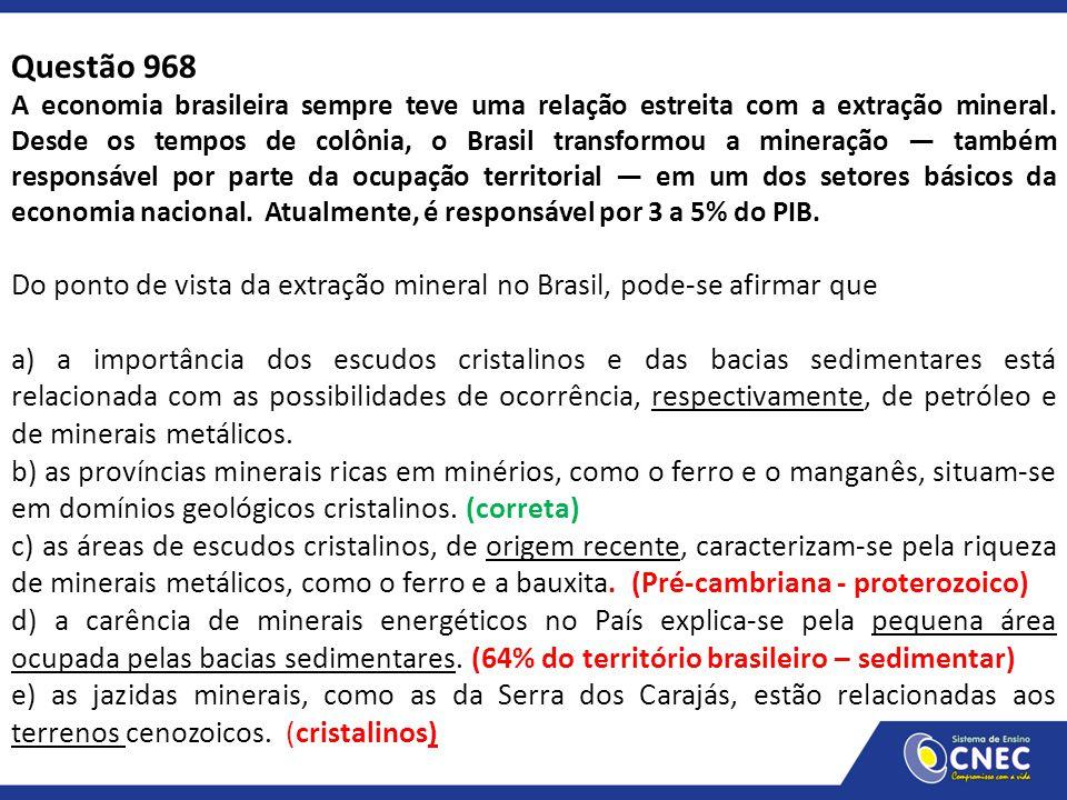 Questão 968 A economia brasileira sempre teve uma relação estreita com a extração mineral. Desde os tempos de colônia, o Brasil transformou a mineraçã