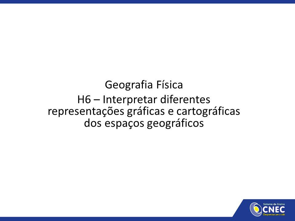Geografia Física H6 – Interpretar diferentes representações gráficas e cartográficas dos espaços geográficos