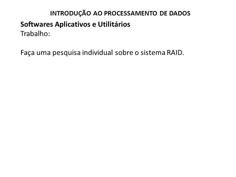 Softwares Aplicativos e Utilitários Trabalho: Faça uma pesquisa individual sobre o sistema RAID. INTRODUÇÃO AO PROCESSAMENTO DE DADOS