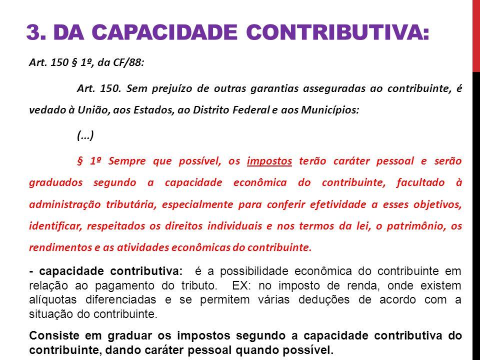 3. DA CAPACIDADE CONTRIBUTIVA: Art. 150 § 1º, da CF/88: Art. 150. Sem prejuízo de outras garantias asseguradas ao contribuinte, é vedado à União, aos