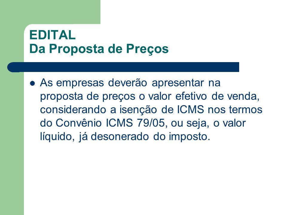EDITAL Da Proposta de Preços As empresas deverão apresentar na proposta de preços o valor efetivo de venda, considerando a isenção de ICMS nos termos do Convênio ICMS 79/05, ou seja, o valor líquido, já desonerado do imposto.