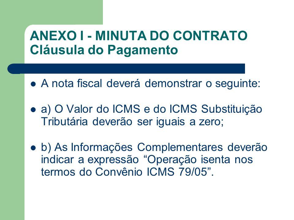 ANEXO I - MINUTA DO CONTRATO Cláusula do Pagamento A nota fiscal deverá demonstrar o seguinte: a) O Valor do ICMS e do ICMS Substituição Tributária deverão ser iguais a zero; b) As Informações Complementares deverão indicar a expressão Operação isenta nos termos do Convênio ICMS 79/05 .