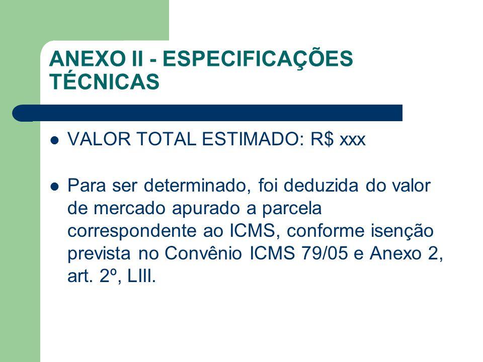 ANEXO II - ESPECIFICAÇÕES TÉCNICAS VALOR TOTAL ESTIMADO: R$ xxx Para ser determinado, foi deduzida do valor de mercado apurado a parcela correspondente ao ICMS, conforme isenção prevista no Convênio ICMS 79/05 e Anexo 2, art.