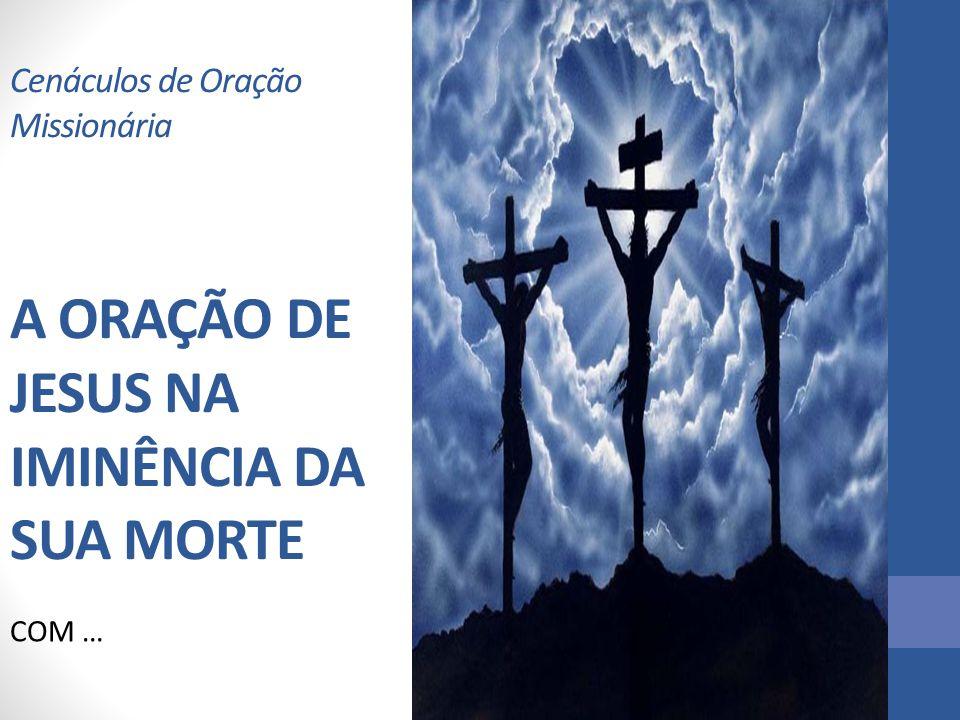 Cenáculos de Oração Missionária A ORAÇÃO DE JESUS NA IMINÊNCIA DA SUA MORTE COM …