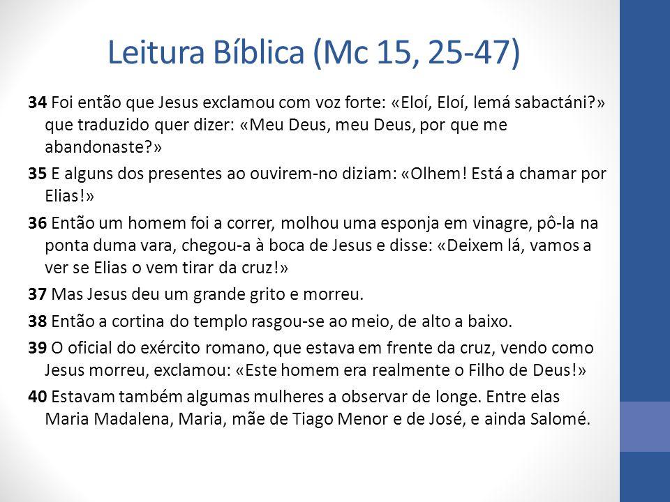 Leitura Bíblica (Mc 15, 25-47) 34 Foi então que Jesus exclamou com voz forte: «Eloí, Eloí, lemá sabactáni?» que traduzido quer dizer: «Meu Deus, meu Deus, por que me abandonaste?» 35 E alguns dos presentes ao ouvirem-no diziam: «Olhem.